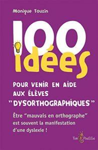 Couverture d'ouvrage: 100 idées pour venir en aide aux élèves dysorthographiques de Monique Touzin